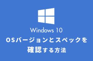 Windows10のバージョンとスペックを確認する方法
