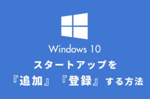 Windows10でスタートアップを追加・登録!PC起動時に自動で立ち上げる方法!